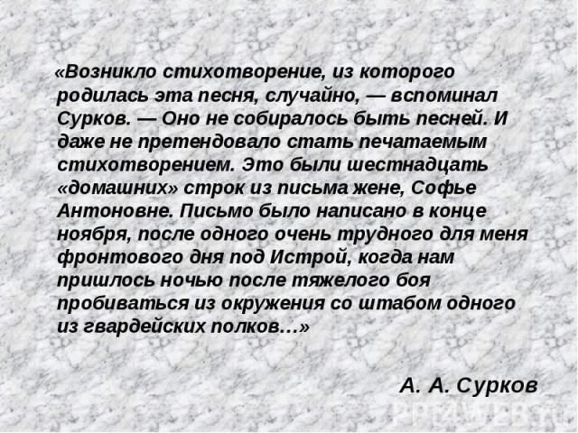 «Возникло стихотворение, из которого родилась эта песня, случайно, — вспоминал Сурков. — Оно не собиралось быть песней. И даже не претендовало стать печатаемым стихотворением. Это были шестнадцать «домашних» строк из письма жене, Софье Антоновне. Пи…