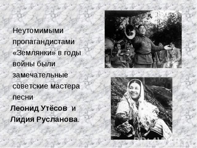 Неутомимыми пропагандистами «Землянки» в годы войны были замечательные советские мастера песни Леонид Утёсов и Лидия Русланова.