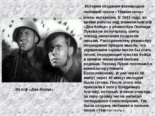 История создания всенародно любимой песни «Тёмная ночь» очень интересна. В 1943 году, во время работы над знаменитым к/ф «Два бойца» у режиссёра Леонида Лукова не получалось снять эпизод написания солдатом письма. Расстроенному режиссёру неожиданно …