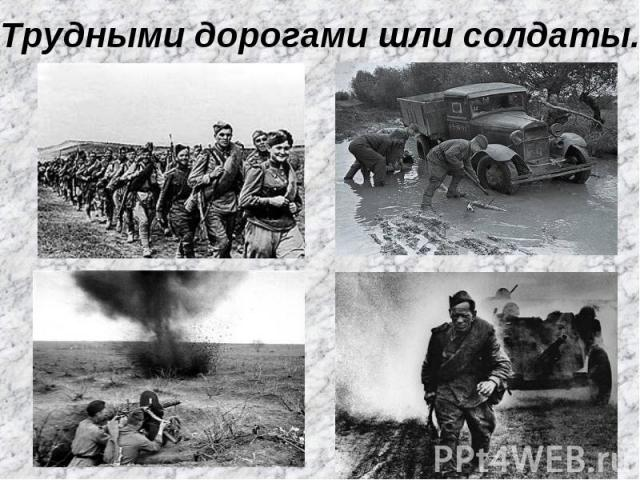 Трудными дорогами шли солдаты.