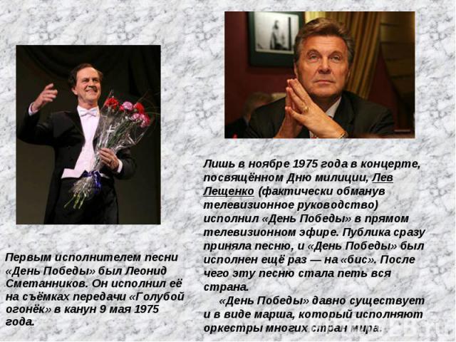 Первым исполнителем песни «День Победы» был Леонид Сметанников. Он исполнил её на съёмках передачи «Голубой огонёк» в канун 9 мая 1975 года. Лишь в ноябре 1975 года в концерте, посвящённом Дню милиции, Лев Лещенко (фактически обманув телевизионное р…
