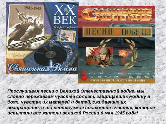 Прослушивая песни о Великой Отечественной войне, мы словно переживаем чувства солдат, защищавших Родину в боях, чувства их матерей и детей, ожидавших их возвращения, и то неописуемое состояние счастья, которое испытали все жители великой России 9 ма…