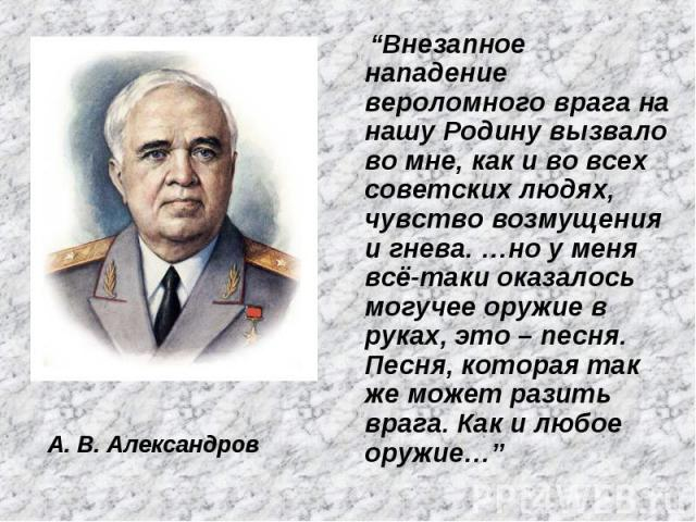 """А. В. Александров """"Внезапное нападение вероломного врага на нашу Родину вызвало во мне, как и во всех советских людях, чувство возмущения и гнева. …но у меня всё-таки оказалось могучее оружие в руках, это – песня. Песня, которая так же может разить …"""