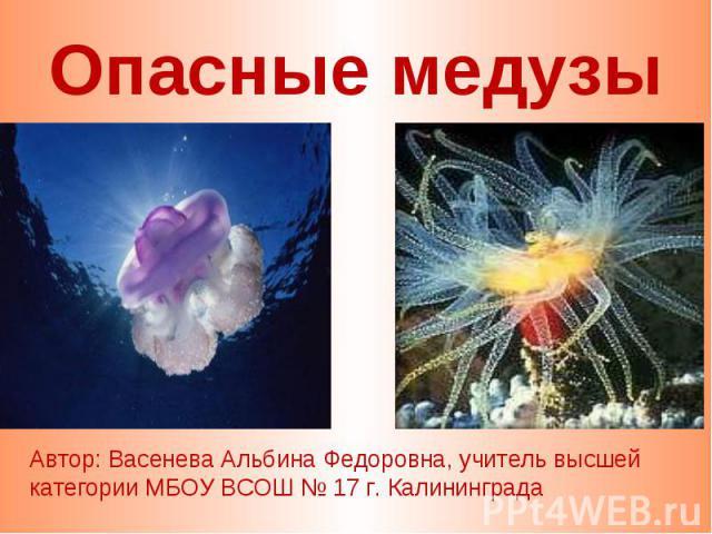 Опасные медузы Автор: Васенева Альбина Федоровна, учитель высшей категории МБОУ ВСОШ № 17 г. Калининграда