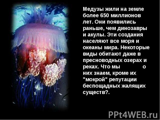 Медузы жили на земле более 650 миллионов лет. Они появились раньше, чем динозавры и акулы. Эти создания населяют все моря и океаны мира. Некоторые виды обитают даже в пресноводных озерах и реках. Что мы о них знаем, кроме их