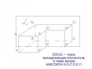 EDD1E1 ─ грань, принадлежащая плоскости α , а также фигуре ANBCDEFA1N1B1C1D1E1F1