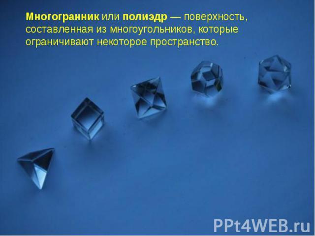 Многогранникилиполиэдр— поверхность, составленная из многоугольников, которые ограничивают некоторое пространство.