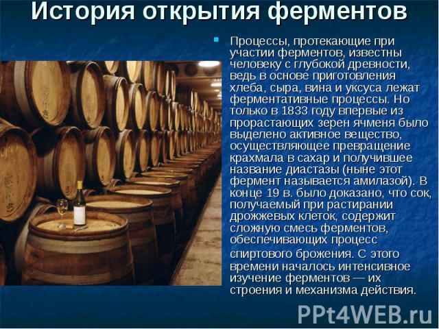 История открытия ферментов Процессы, протекающие при участии ферментов, известны человеку с глубокой древности, ведь в основе приготовления хлеба, сыра, вина и уксуса лежат ферментативные процессы. Но только в 1833 году впервые из прорастающих зерен…