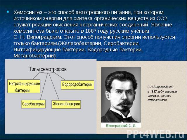 Хемосинтез – это способ автотрофного питания, при котором источником энергии для синтеза органических веществ из CO2 служат реакции окисления неорганических соединений. Явление хемосинтеза было открыто в 1887году русским учёным С.Н.Виноградским. …