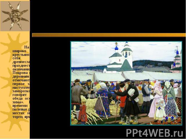 На Руси этот праздник широко отмечался в крестьянском быту, вобрав в себя многие обряды древнеславянских осенних празднеств в ознаменование окончания полевых работ. С Покрова начинали играть по деревням свадьбы. Его отмечают с ХII века. Это первое з…