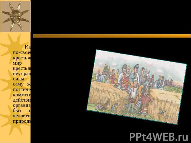 Календарные ритуалы по-своему организовывали крестьянский быт. Без них мир распался бы для крестьянина на хаотичные и неуправляемые враждебные силы, готовые уничтожить саму жизнь. И магически и поэтически песни комментировали обрядовые действия, а т…