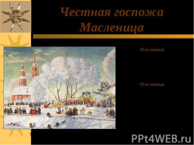 Честная госпожа Масленица Масленица обрядовый славянский праздник, самый весёлый, или вернее – разгульный народный праздник, который дошел и до наших времен. Масленица это озорное и весёлое прощание с зимой и встреча весны, несущая оживление в прир…