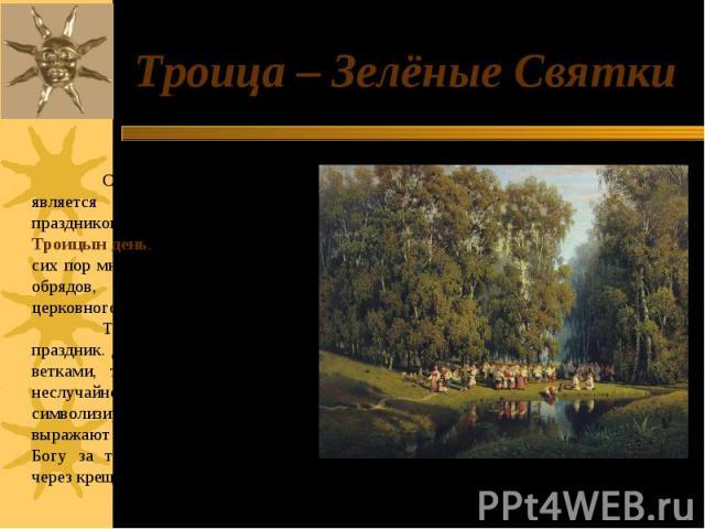 Троица – Зелёные Святки С незапамятных времен является одним из любимейших праздников русского народа Троицын день. С ним связано и до сих пор много народных обычаев и обрядов, справляемых помимо церковного торжества.Троица - очень красивый праздник…