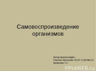 Самовоспроизведение организмов Автор презентации -Учитель биологии ГБОУ СОШ №113