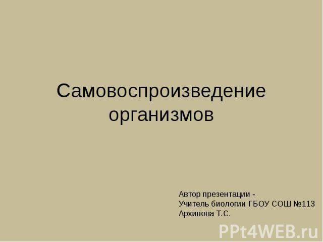 Самовоспроизведение организмов Автор презентации -Учитель биологии ГБОУ СОШ №113Архипова Т.С.