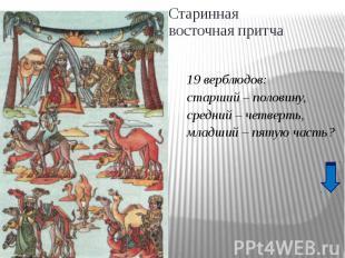 Старинная восточная притча19 верблюдов:старший – половину,средний – четверть,мла