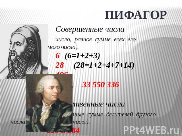 ПИФАГОРСовершенные числачисло, равное сумме всех его делителей (без самого числа).6 (6=1+2+3)28 (28=1+2+4+7+14)4968128, 33 550 336Дружественные числачисла, равные сумме делителей другого числа (не считая самих чисел).220 и 284