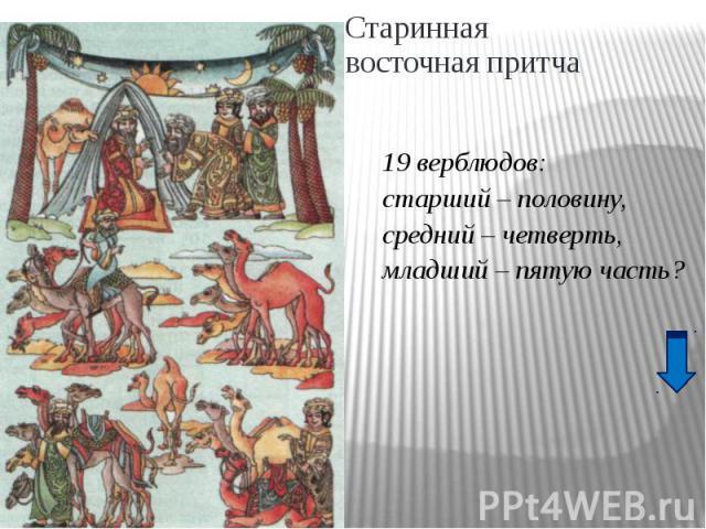 Старинная восточная притча19 верблюдов:старший – половину,средний – четверть,младший – пятую часть?