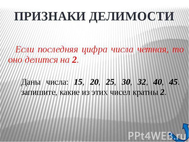 ПРИЗНАКИ ДЕЛИМОСТИЕсли последняя цифра числа четная, то оно делится на 2. Даны числа: 15, 20, 25, 30, 32, 40, 45. запишите, какие из этих чисел кратны 2.