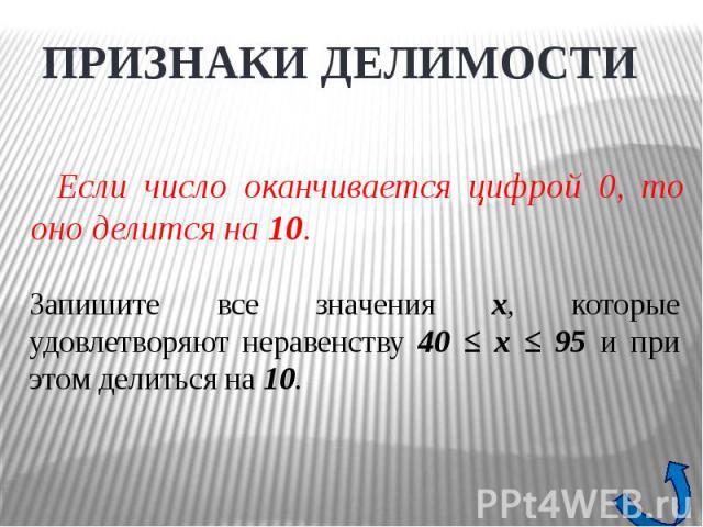 ПРИЗНАКИ ДЕЛИМОСТИЕсли число оканчивается цифрой 0, то оно делится на 10. Запишите все значения x, которые удовлетворяют неравенству 40 ≤ x ≤ 95 и при этом делиться на 10.