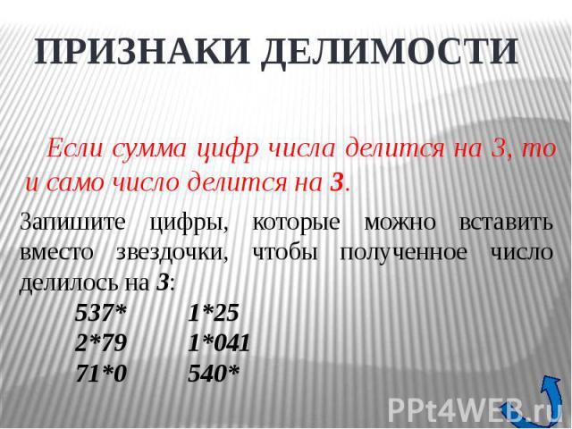 ПРИЗНАКИ ДЕЛИМОСТИЕсли сумма цифр числа делится на 3, то и само число делится на 3. Запишите цифры, которые можно вставить вместо звездочки, чтобы полученное число делилось на 3:537*1*252*791*04171*0540*
