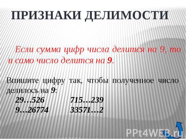 ПРИЗНАКИ ДЕЛИМОСТИЕсли сумма цифр числа делится на 9, то и само число делится на 9. Впишите цифру так, чтобы полученное число делилось на 9:29…526715…2399…2677433571…2
