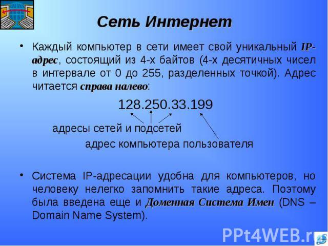 Каждый компьютер в сети имеет свой уникальный IP-адрес, состоящий из 4-х байтов (4-х десятичных чисел в интервале от 0 до 255, разделенных точкой). Адрес читается справа налево:128.250.33.199адресы сетей и подсетейадрес компьютера пользователяСистем…