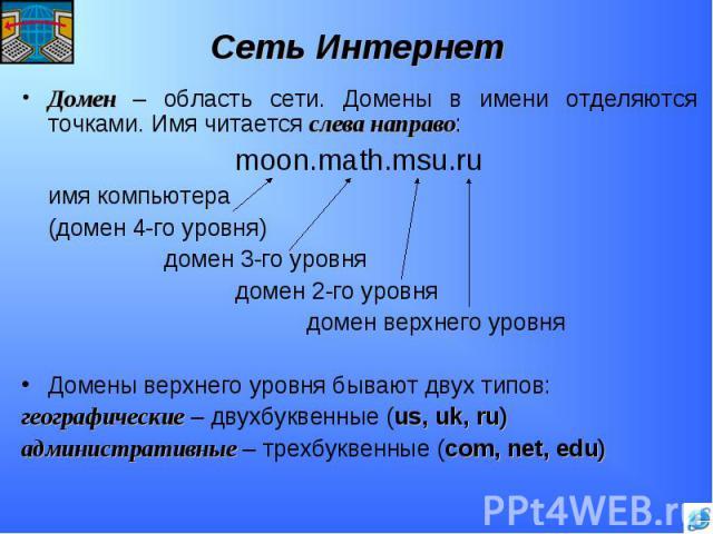 Домен – область сети. Домены в имени отделяются точками. Имя читается слева направо:moon.math.msu.ruимя компьютера(домен 4-го уровня)домен 3-го уровнядомен 2-го уровнядомен верхнего уровняДомены верхнего уровня бывают двух типов:географические – дву…