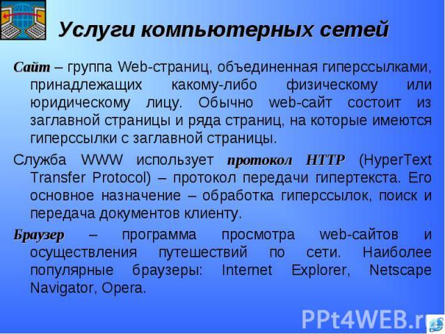 Сайт – группа Web-страниц, объединенная гиперссылками, принадлежащих какому-либо физическому или юридическому лицу. Обычно web-сайт состоит из заглавной страницы и ряда страниц, на которые имеются гиперссылки с заглавной страницы.Служба WWW использу…