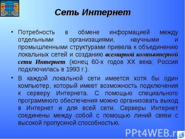 Потребность в обмене информацией между отдельными организациями, научными и промышленными структурами привела к объединению локальных сетей и созданию всемирной компьютерной сети Интернет (конец 60-х годов XX века; Россия подключилась в 1993 г.).В к…