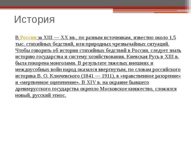 ВРоссииза XIII — XX вв., по разным источникам, известно около 1,5 тыс. стихийных бедствий, или природных чрезвычайных ситуаций. Чтобы говорить об истории стихийных бедствий в России, следует знать историю государства и систему хозяйствования. Киев…