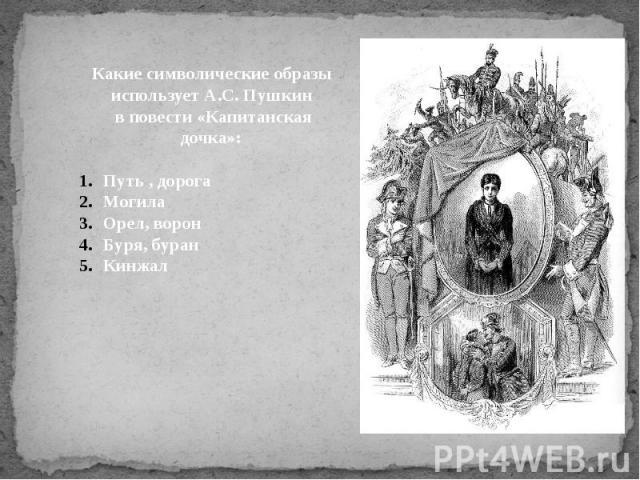 Какие символические образы использует А.С. Пушкин в повести «Капитанская дочка»:Путь , дорогаМогилаОрел, воронБуря, буранКинжал