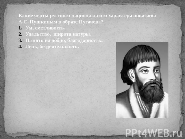 Какие черты русского национального характера показаны А.С. Пушкиным в образе Пугачева?Ум, сметливость.Удальство, широта натуры.Память на добро, благодарность.Лень, бездеятельность.