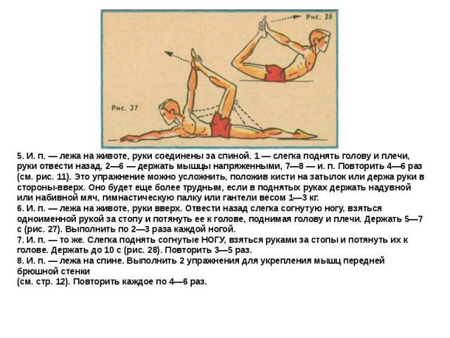 5. И. п. — лежа на животе, руки соединены за спиной. 1 — слегка поднять голову и плечи, руки отвести назад, 2—6 — держать мышцы напряженными, 7—8 — и. п. Повторить 4—6 раз (см. рис. 11). Это упражнение можно усложнить, положив кисти на затылок или д…