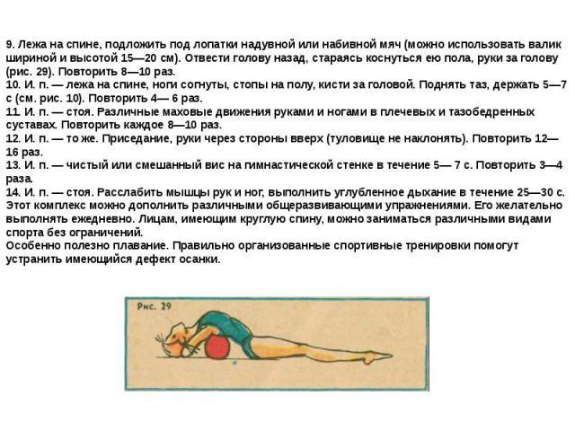 9. Лежа на спине, подложить под лопатки надувной или набивной мяч (можно использовать валик шириной и высотой 15—20 см). Отвести голову назад, стараясь коснуться ею пола, руки за голову (рис. 29). Повторить 8—10 раз.10. И. п. — лежа на спине, ноги с…