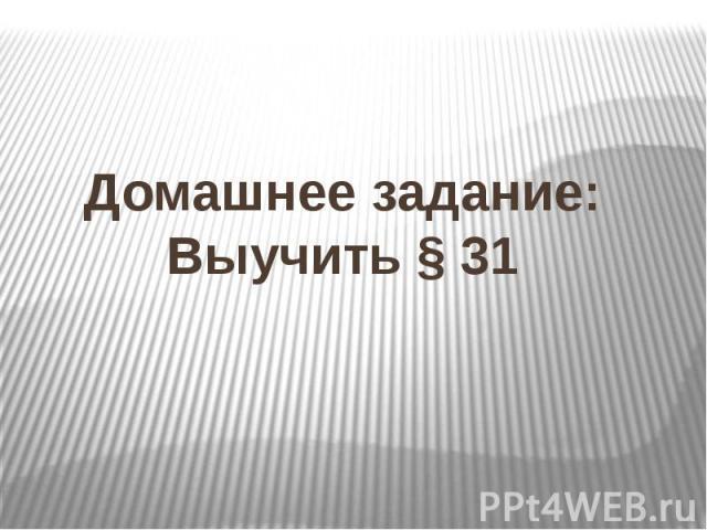 Домашнее задание:Выучить § 31