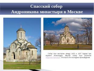 Спасский собор Андроникова монастыря в МосквеСобор был выстроен между 1410 и 142