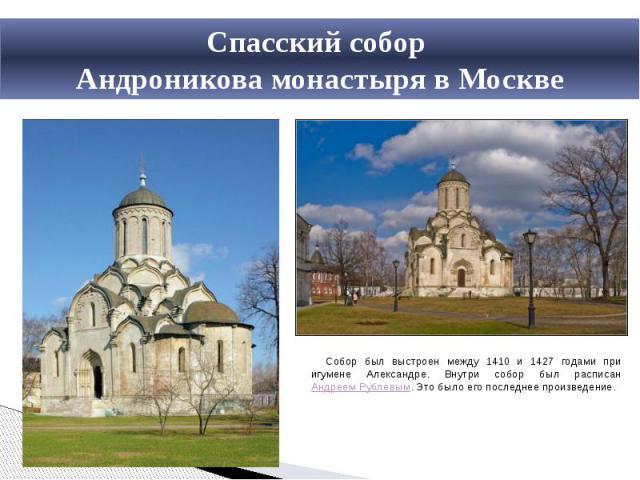 Спасский собор Андроникова монастыря в МосквеСобор был выстроен между 1410 и 1427 годами при игумене Александре. Внутри собор был расписан Андреем Рублевым. Это было его последнее произведение.