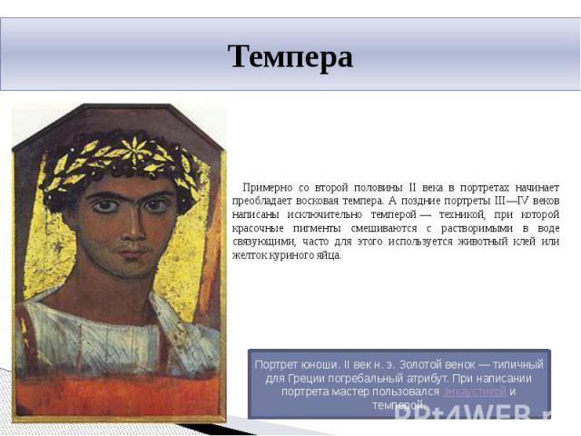 Темпера Примерно со второй половины II века в портретах начинает преобладает восковая темпера. А поздние портреты III—IV веков написаны исключительно темперой— техникой, при которой красочные пигменты смешиваются с растворимыми в воде связующими, ч…