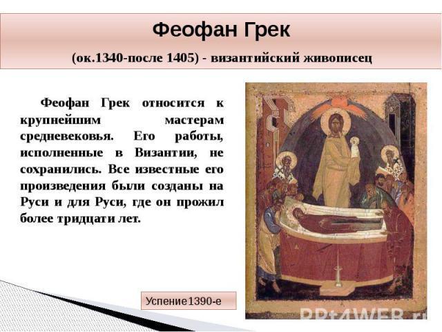 Феофан Грек (ок.1340-после 1405) - византийский живописец Феофан Грек относится к крупнейшим мастерам средневековья. Его работы, исполненные в Византии, не сохранились. Все известные его произведения были созданы на Руси и для Руси, где он прожил бо…