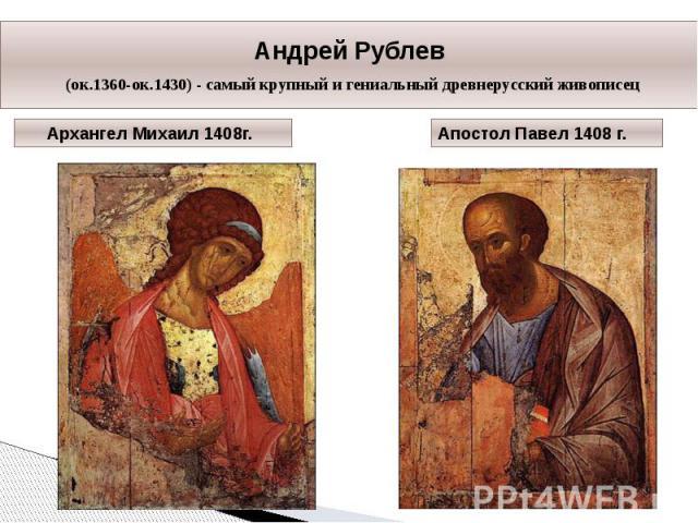 Андрей Рублев (ок.1360-ок.1430) - самый крупный и гениальный древнерусский живописец Архангел Михаил 1408г. Апостол Павел 1408 г.