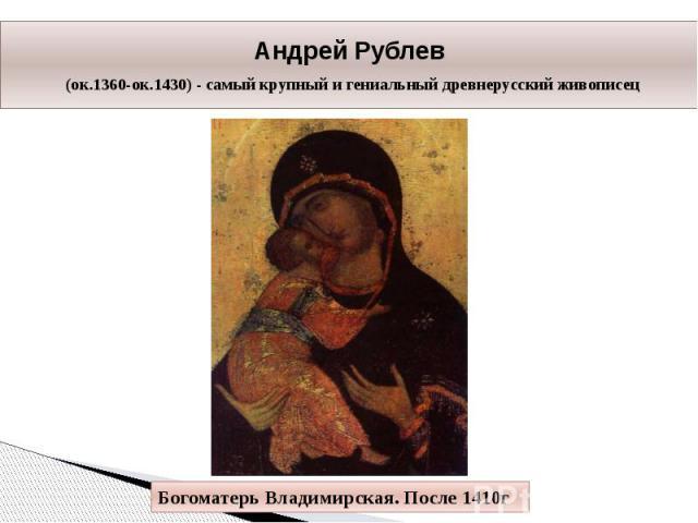 Андрей Рублев (ок.1360-ок.1430) - самый крупный и гениальный древнерусский живописец Богоматерь Владимирская. После 1410г