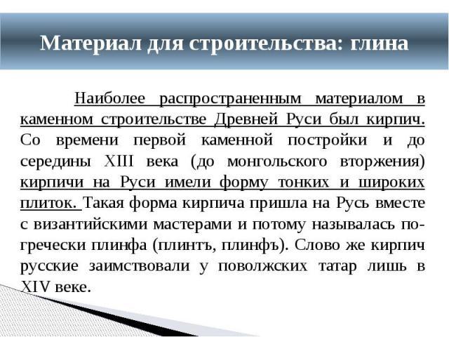 Наиболее распространенным материалом в каменном строительстве Древней Руси был кирпич. Со времени первой каменной постройки и до середины XIII века (до монгольского вторжения) кирпичи на Руси имели форму тонких и широких плиток. Такая форма кирпича …
