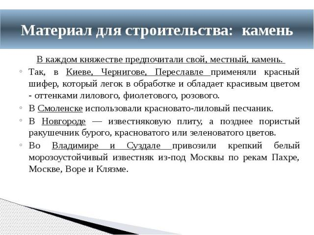 В каждом княжестве предпочитали свой, местный, камень. Так, в Киеве, Чернигове, Переславле применяли красный шифер, который легок в обработке и обладает красивым цветом - оттенками лилового, фиолетового, розового. В Смоленске использовали красновато…