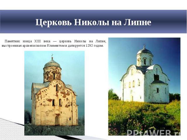 Церковь Николы на Липне Памятник конца XIII века — церковь Николы на Липне, выстроенная архиепископом Климентом и датируется 1292 годом.