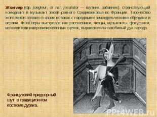 Жонглер (фр. jongleur, от лат. joculator — шутник, забавник). странствующий коме