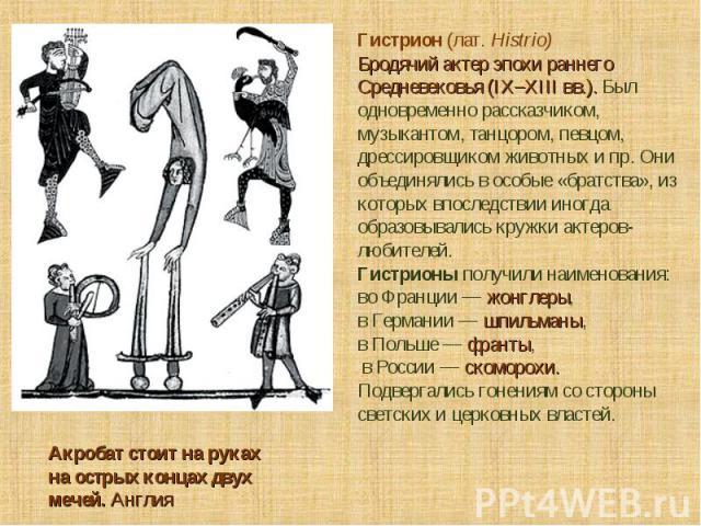 Гистрион (лат. Histrio) Бродячий актер эпохи раннего Средневековья (IX–XIII вв.). Был одновременно рассказчиком, музыкантом, танцором, певцом, дрессировщиком животных ипр. Они объединялись в особые «братства», из которых впоследствии иногда образов…