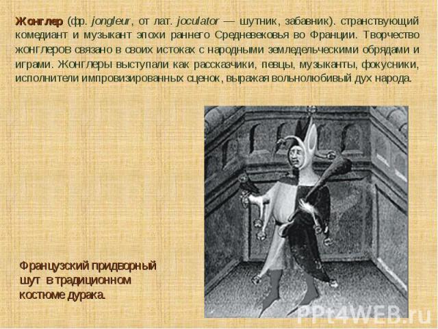 Жонглер (фр. jongleur, от лат. joculator — шутник, забавник). странствующий комедиант и музыкант эпохи раннего Средневековья во Франции. Творчество жонглеров связано в своих истоках с народными земледельческими обрядами и играми. Жонглеры выступали …
