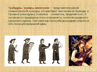 Трубадуры, труверы, менестрели — представители ранней гуманистической культуры,