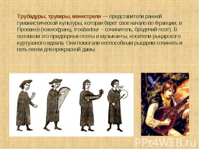 Трубадуры, труверы, менестрели — представители ранней гуманистической культуры, которая берет свое начало во Франции, в Провансе (южнофранц. troubadour – сочинитель, бродячий поэт). В основном это придворные поэты и музыканты, носители рыцарского ку…